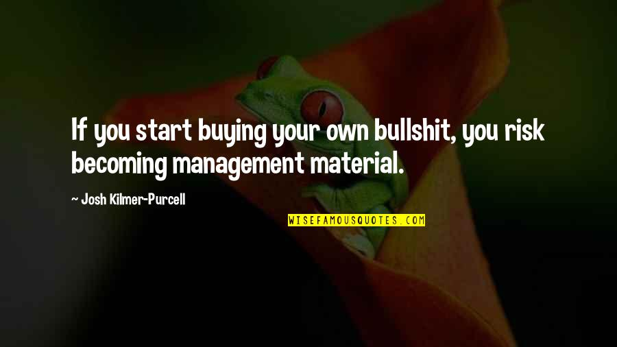 Arduum Quotes By Josh Kilmer-Purcell: If you start buying your own bullshit, you