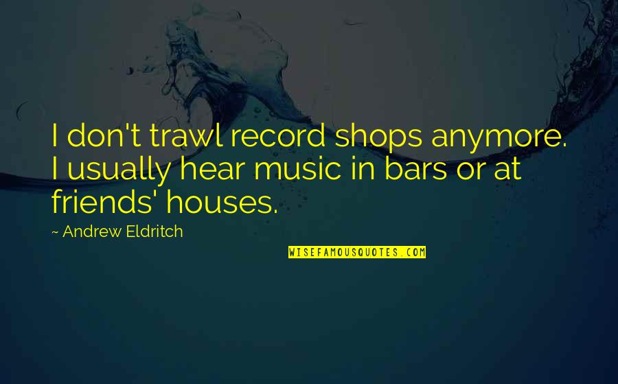 Are We Even Friends Anymore Quotes By Andrew Eldritch: I don't trawl record shops anymore. I usually
