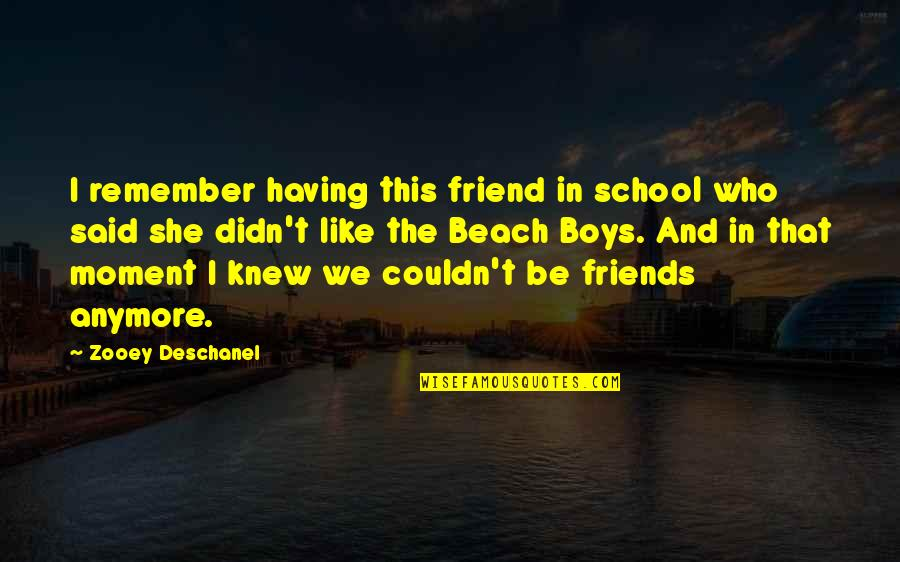Are We Even Friends Anymore Quotes By Zooey Deschanel: I remember having this friend in school who