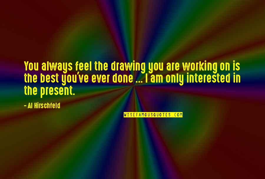 Are You Interested Quotes By Al Hirschfeld: You always feel the drawing you are working