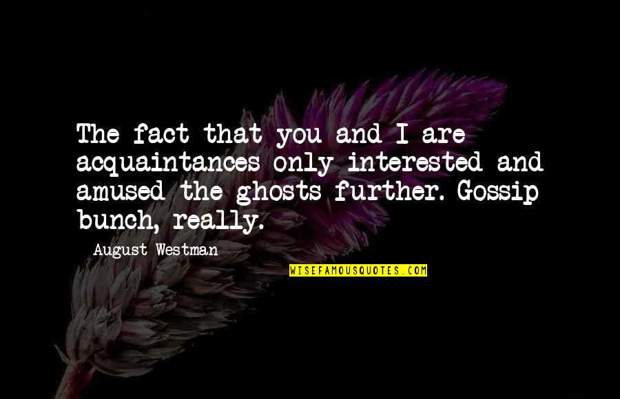 Are You Interested Quotes By August Westman: The fact that you and I are acquaintances