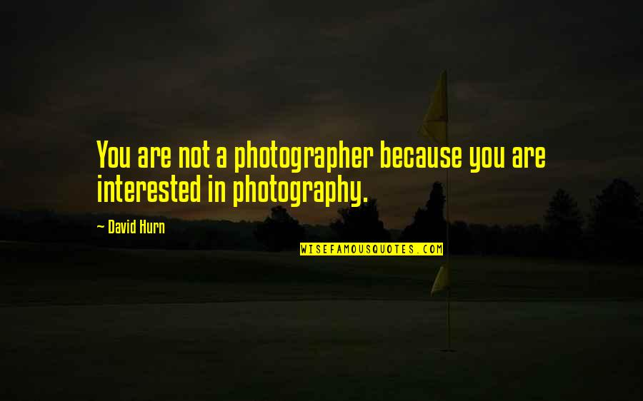 Are You Interested Quotes By David Hurn: You are not a photographer because you are