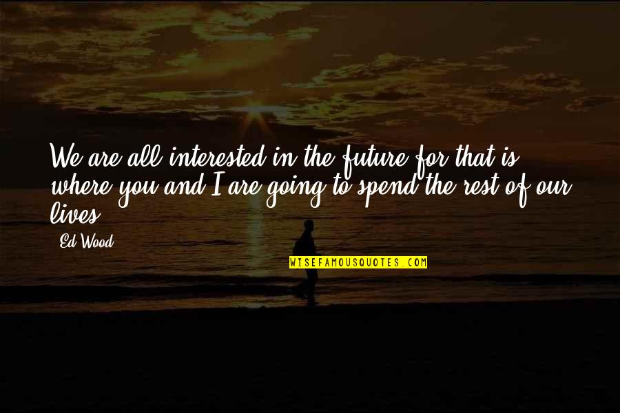 Are You Interested Quotes By Ed Wood: We are all interested in the future for