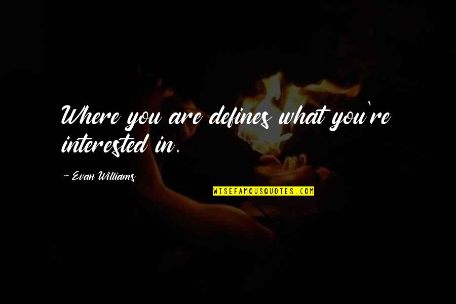 Are You Interested Quotes By Evan Williams: Where you are defines what you're interested in.