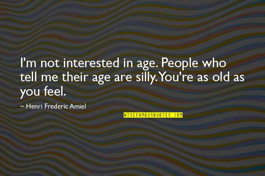 Are You Interested Quotes By Henri Frederic Amiel: I'm not interested in age. People who tell