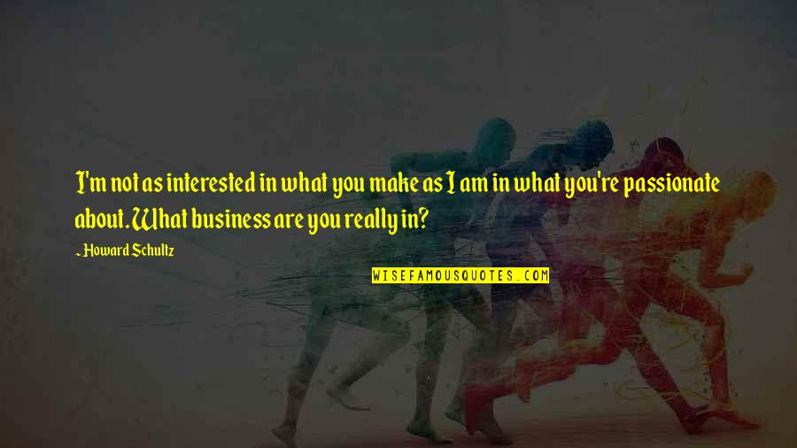 Are You Interested Quotes By Howard Schultz: I'm not as interested in what you make