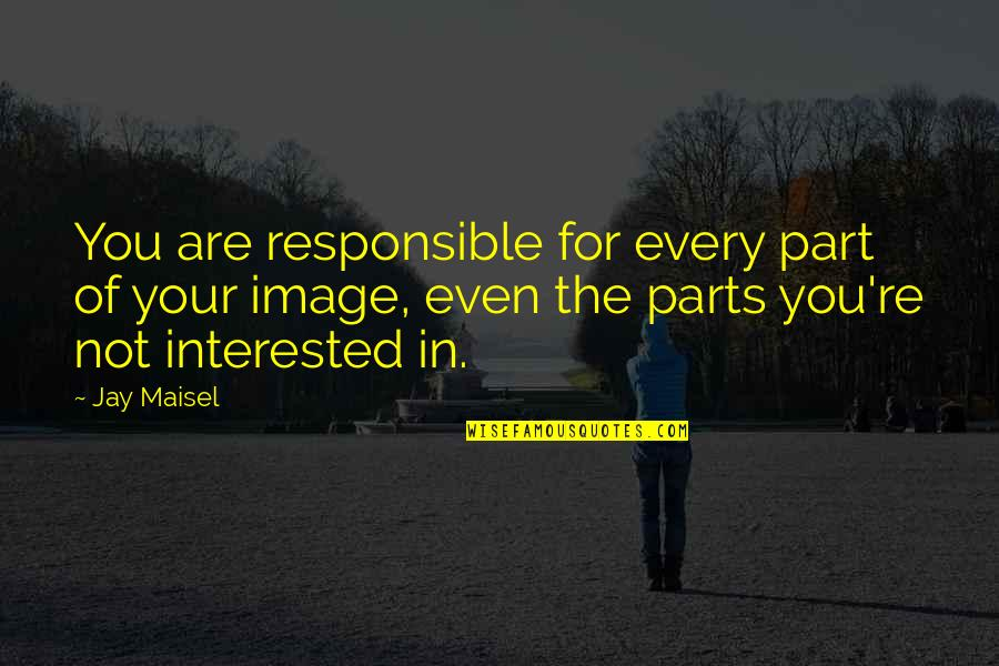 Are You Interested Quotes By Jay Maisel: You are responsible for every part of your