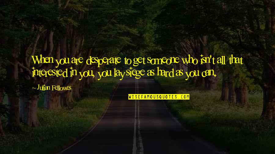 Are You Interested Quotes By Julian Fellowes: When you are desperate to get someone who