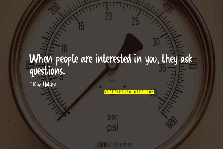 Are You Interested Quotes By Kim Holden: When people are interested in you, they ask