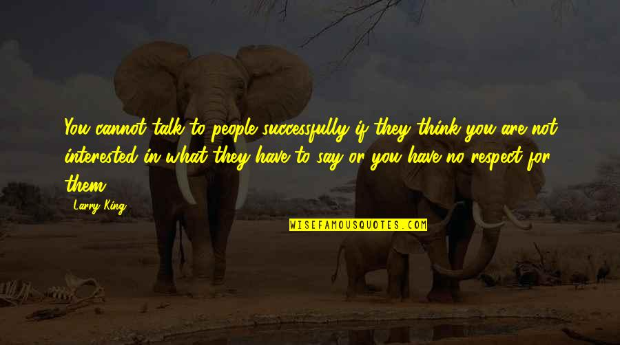 Are You Interested Quotes By Larry King: You cannot talk to people successfully if they