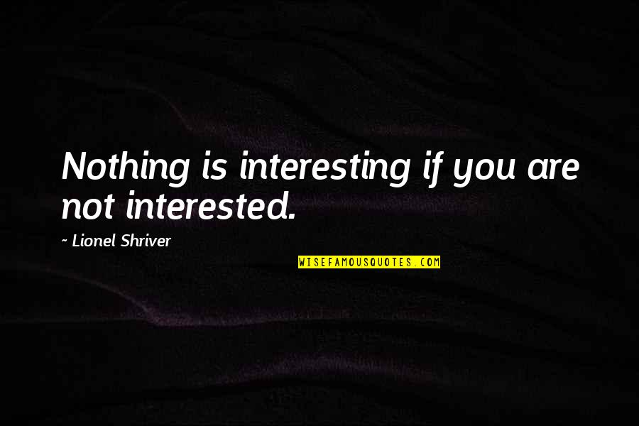 Are You Interested Quotes By Lionel Shriver: Nothing is interesting if you are not interested.