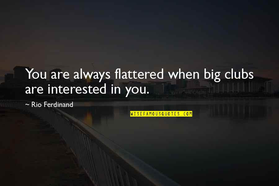 Are You Interested Quotes By Rio Ferdinand: You are always flattered when big clubs are
