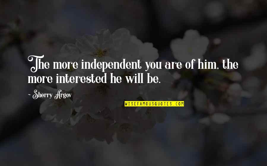 Are You Interested Quotes By Sherry Argov: The more independent you are of him, the