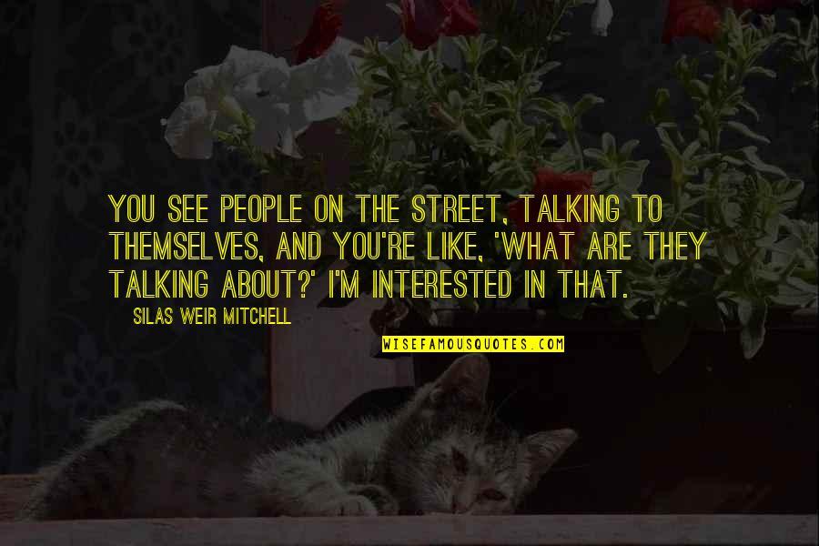 Are You Interested Quotes By Silas Weir Mitchell: You see people on the street, talking to