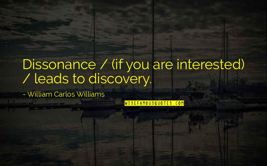 Are You Interested Quotes By William Carlos Williams: Dissonance / (if you are interested) / leads