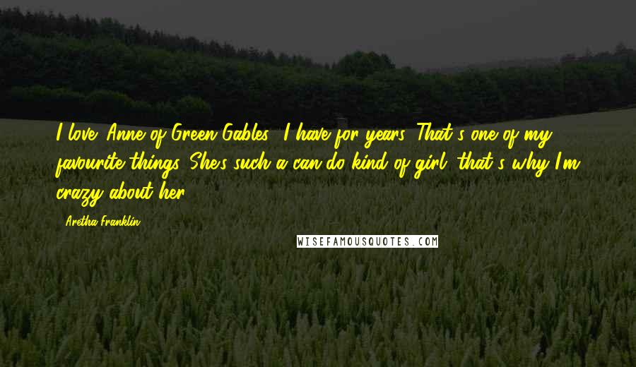 Aretha Franklin quotes: I love 'Anne of Green Gables.' I have for years. That's one of my favourite things. She's such a can-do kind of girl; that's why I'm crazy about her.