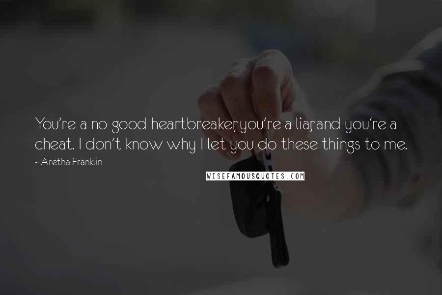 Aretha Franklin quotes: You're a no good heartbreaker, you're a liar, and you're a cheat. I don't know why I let you do these things to me.