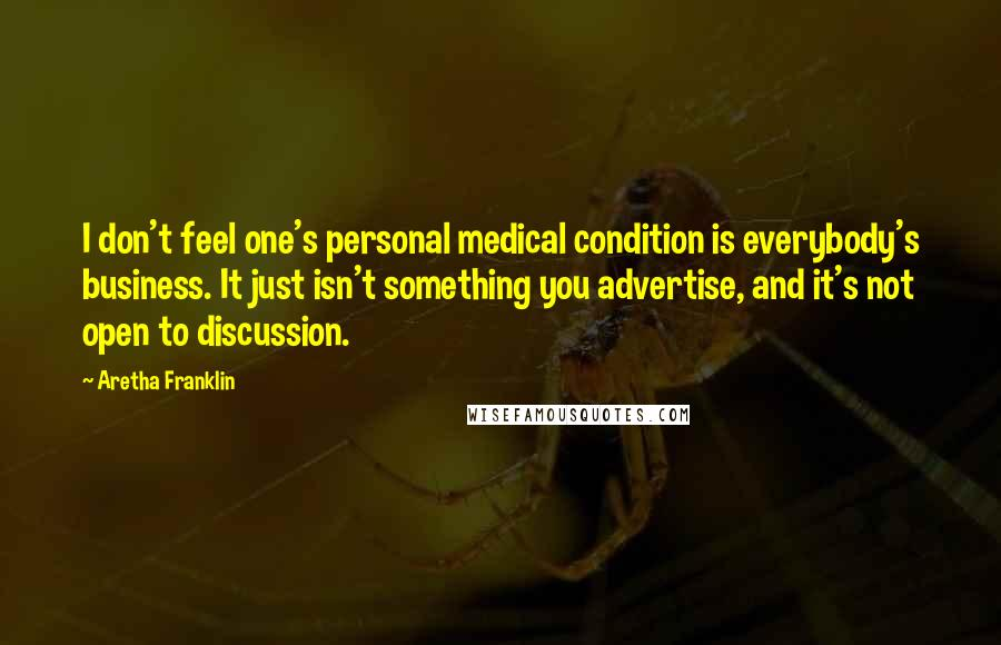 Aretha Franklin quotes: I don't feel one's personal medical condition is everybody's business. It just isn't something you advertise, and it's not open to discussion.