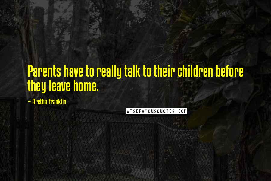 Aretha Franklin quotes: Parents have to really talk to their children before they leave home.