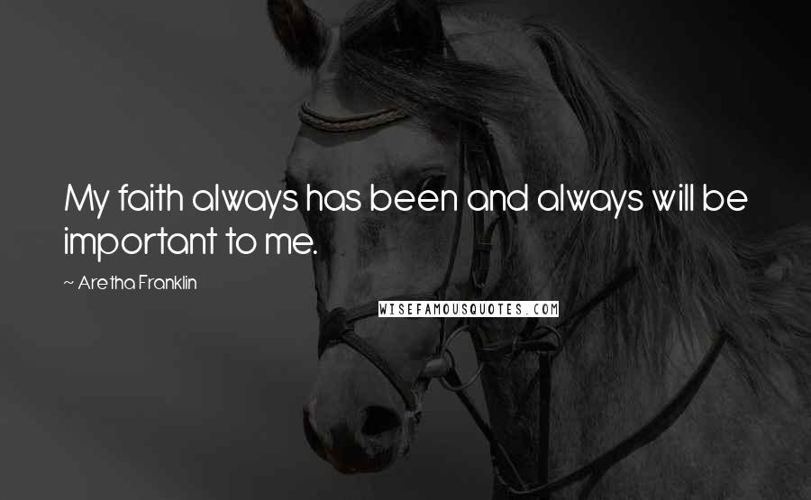 Aretha Franklin quotes: My faith always has been and always will be important to me.