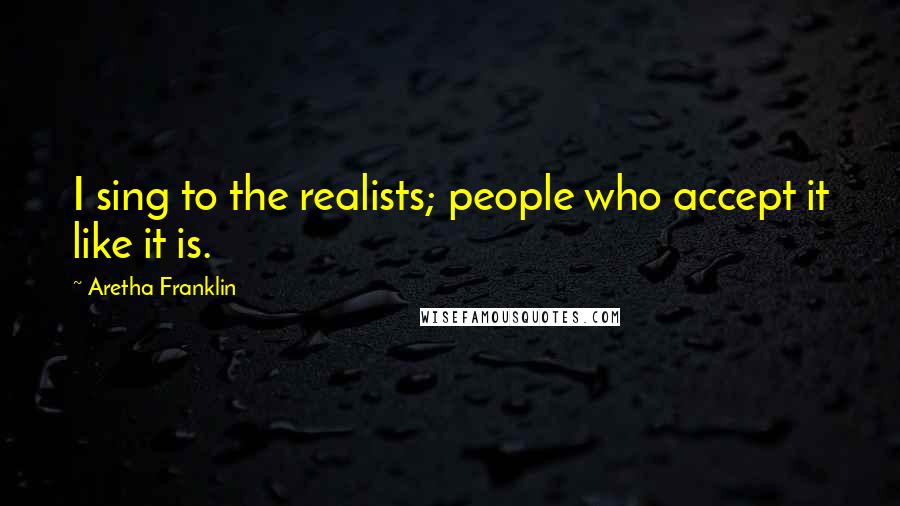 Aretha Franklin quotes: I sing to the realists; people who accept it like it is.