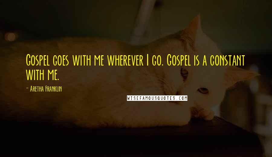 Aretha Franklin quotes: Gospel goes with me wherever I go. Gospel is a constant with me.