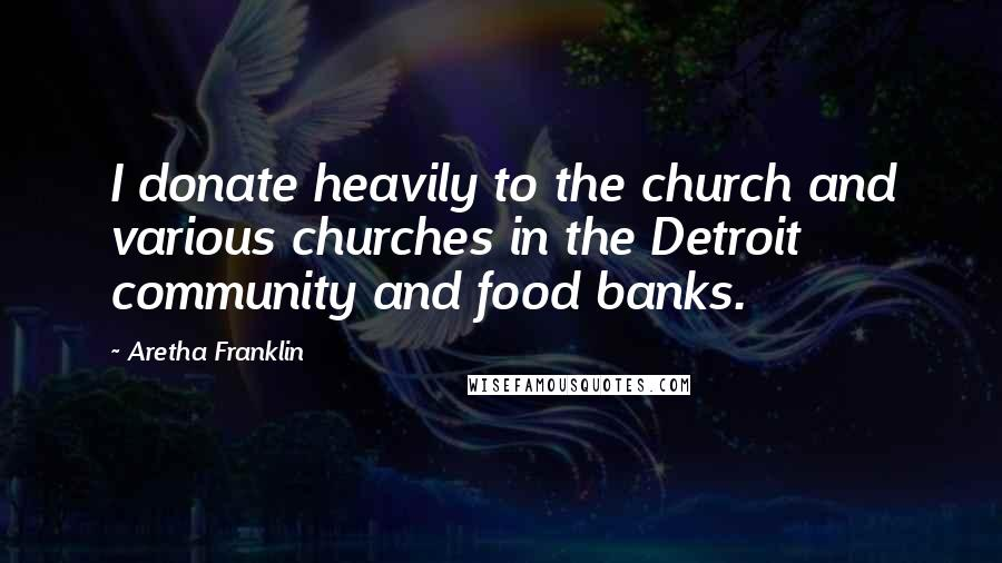 Aretha Franklin quotes: I donate heavily to the church and various churches in the Detroit community and food banks.