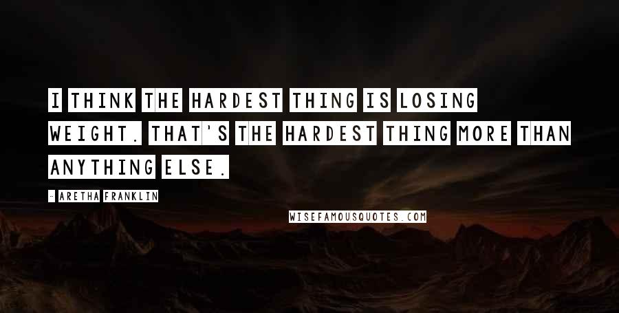 Aretha Franklin quotes: I think the hardest thing is losing weight. That's the hardest thing more than anything else.