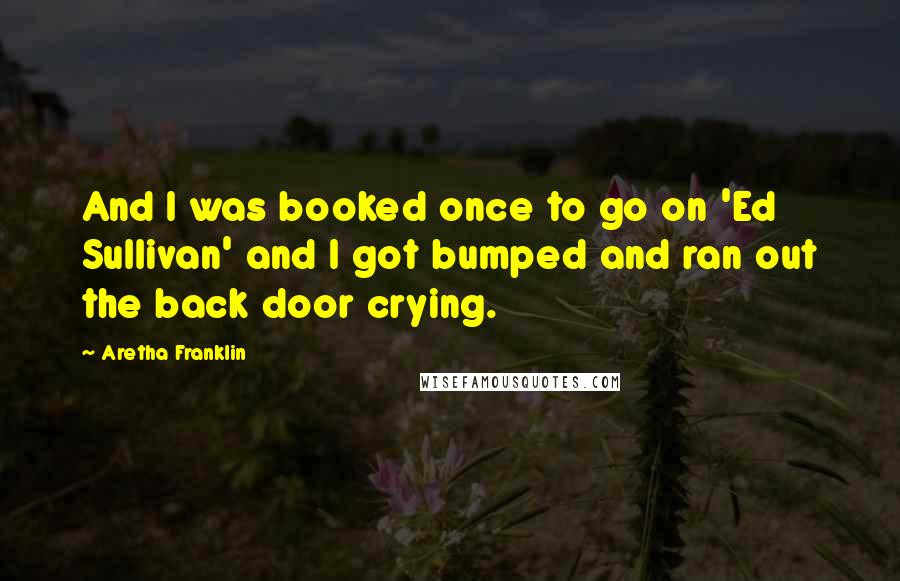 Aretha Franklin quotes: And I was booked once to go on 'Ed Sullivan' and I got bumped and ran out the back door crying.