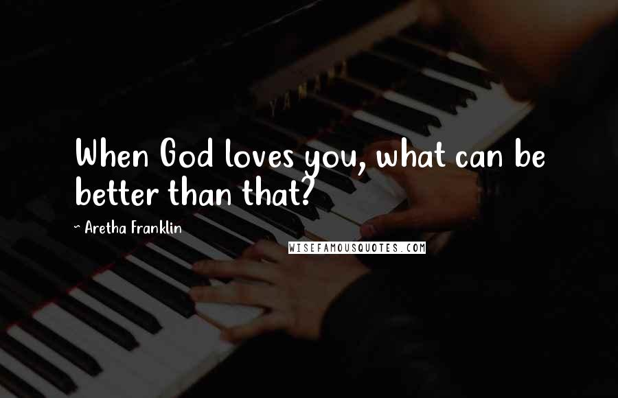 Aretha Franklin quotes: When God loves you, what can be better than that?