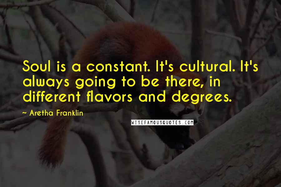 Aretha Franklin quotes: Soul is a constant. It's cultural. It's always going to be there, in different flavors and degrees.