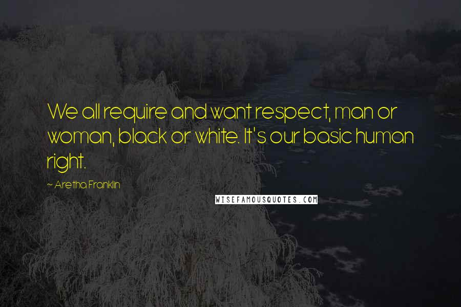 Aretha Franklin quotes: We all require and want respect, man or woman, black or white. It's our basic human right.