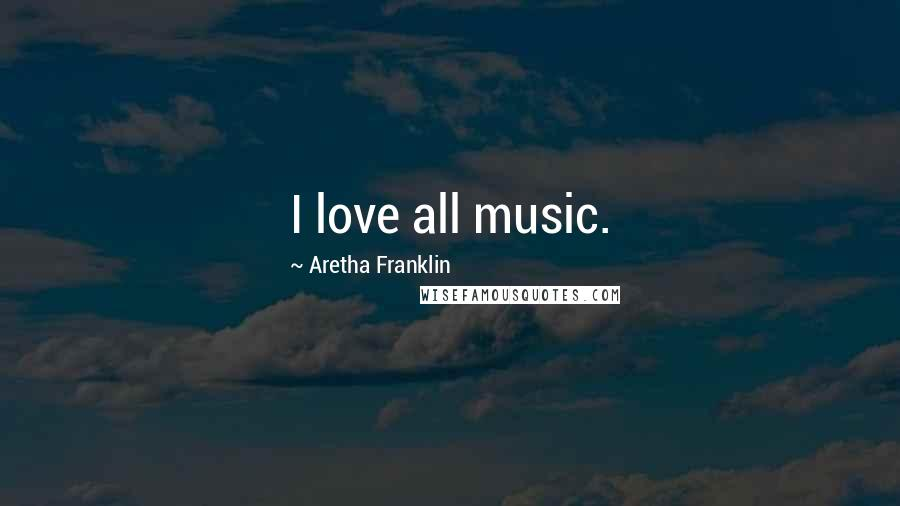 Aretha Franklin quotes: I love all music.