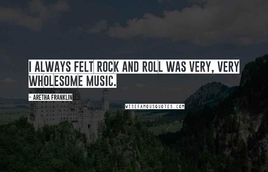 Aretha Franklin quotes: I always felt rock and roll was very, very wholesome music.