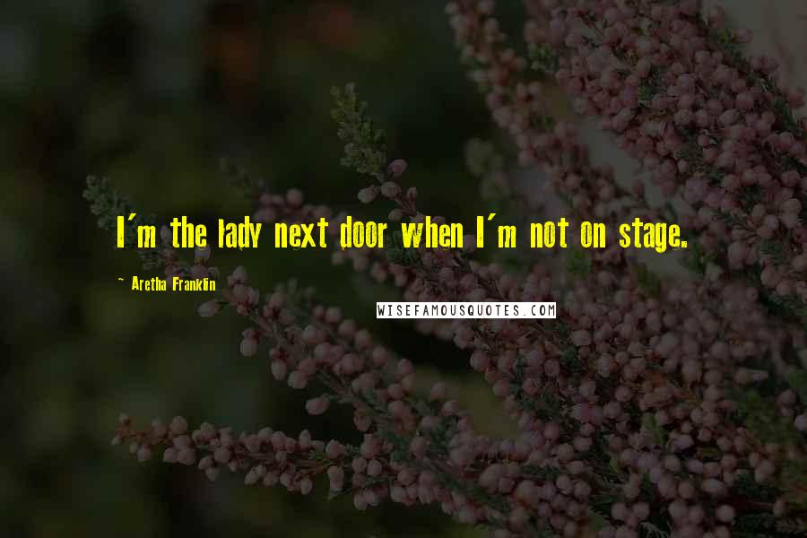 Aretha Franklin quotes: I'm the lady next door when I'm not on stage.