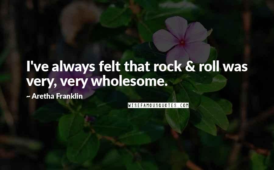 Aretha Franklin quotes: I've always felt that rock & roll was very, very wholesome.
