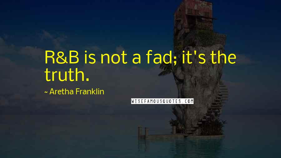 Aretha Franklin quotes: R&B is not a fad; it's the truth.