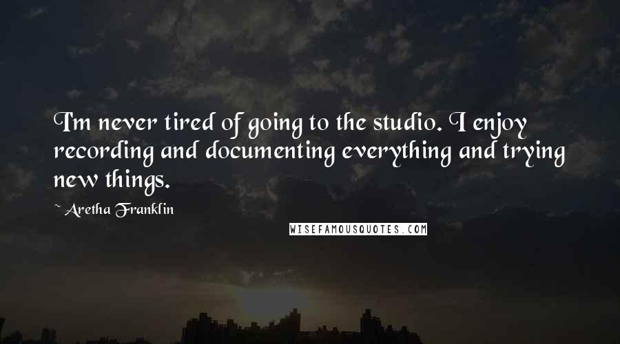 Aretha Franklin quotes: I'm never tired of going to the studio. I enjoy recording and documenting everything and trying new things.