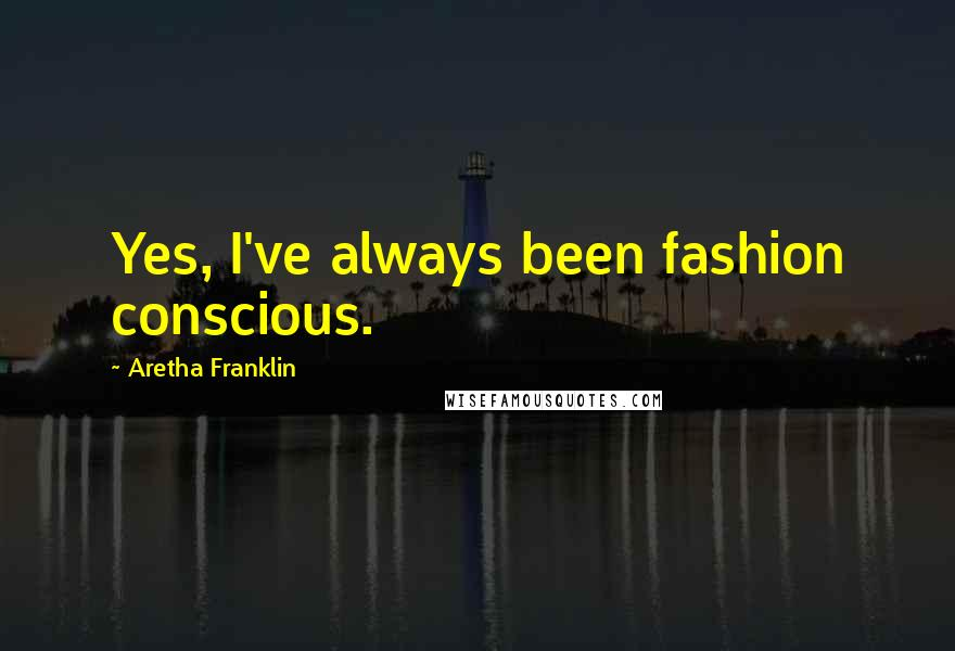 Aretha Franklin quotes: Yes, I've always been fashion conscious.