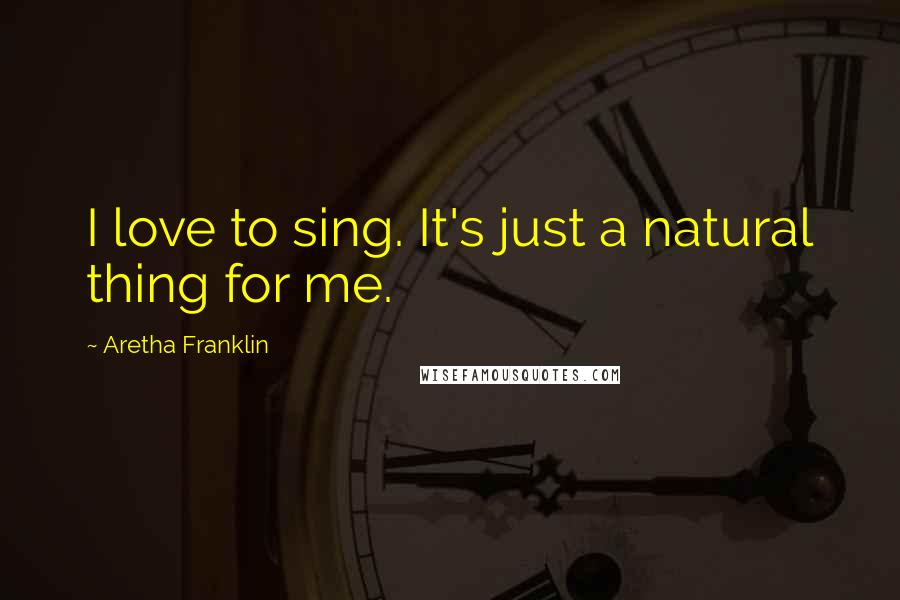 Aretha Franklin quotes: I love to sing. It's just a natural thing for me.