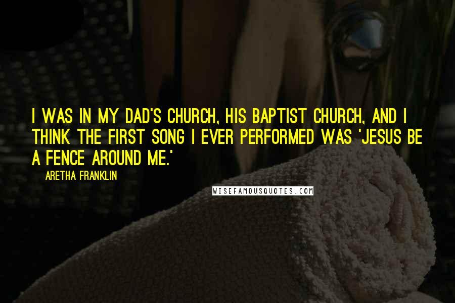 Aretha Franklin quotes: I was in my dad's church, his Baptist church, and I think the first song I ever performed was 'Jesus Be a Fence Around Me.'