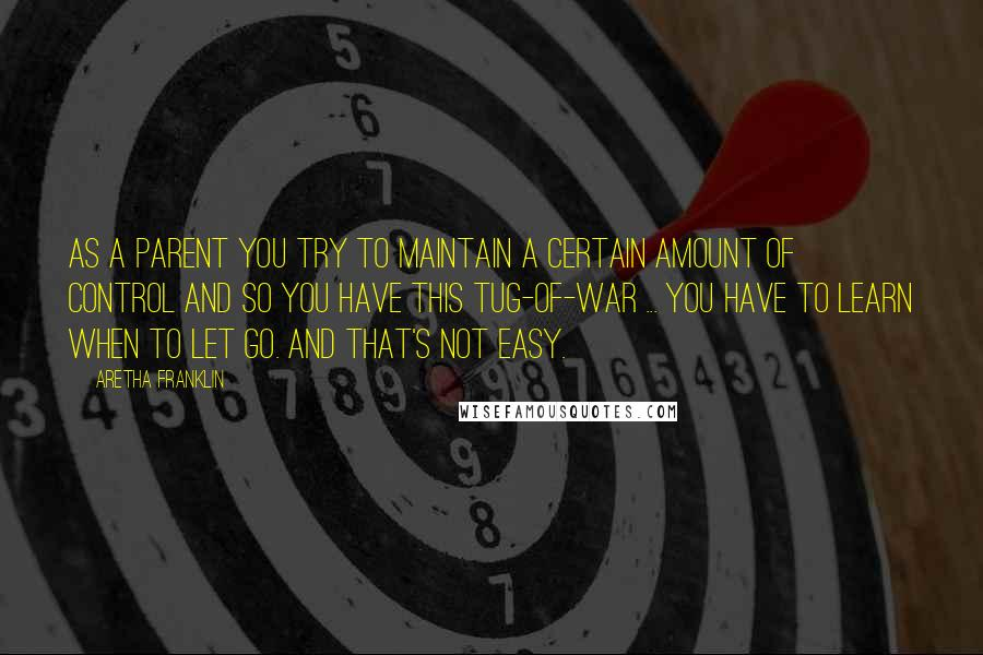 Aretha Franklin quotes: As a parent you try to maintain a certain amount of control and so you have this tug-of-war ... You have to learn when to let go. And that's not