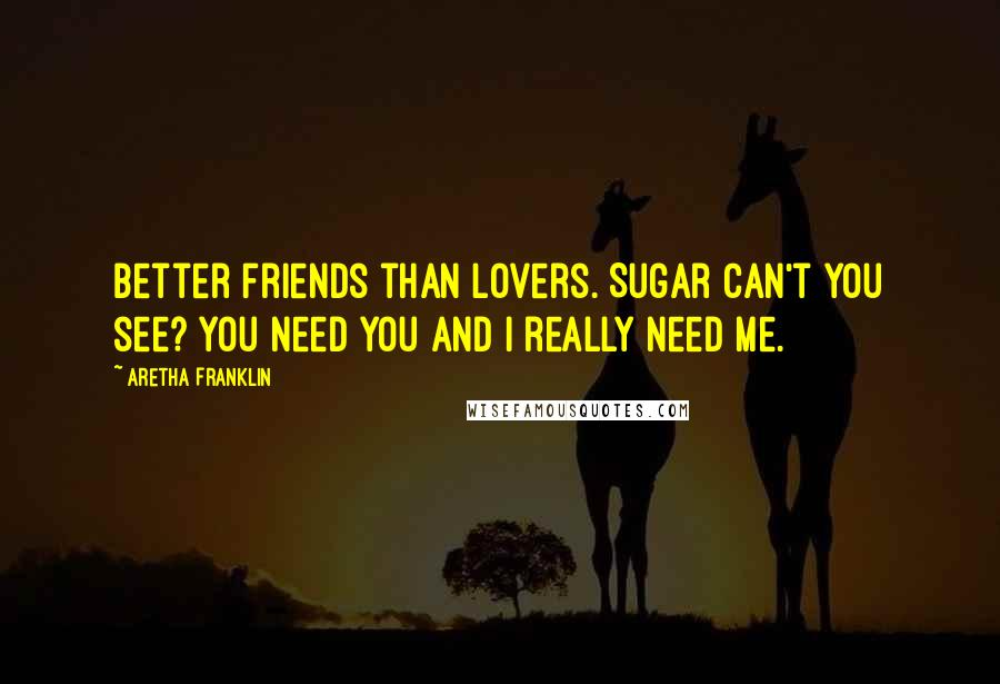 Aretha Franklin quotes: Better friends than lovers. Sugar can't you see? You need you and I really need me.