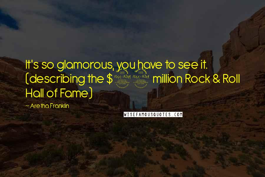 Aretha Franklin quotes: It's so glamorous, you have to see it. (describing the $92 million Rock & Roll Hall of Fame)