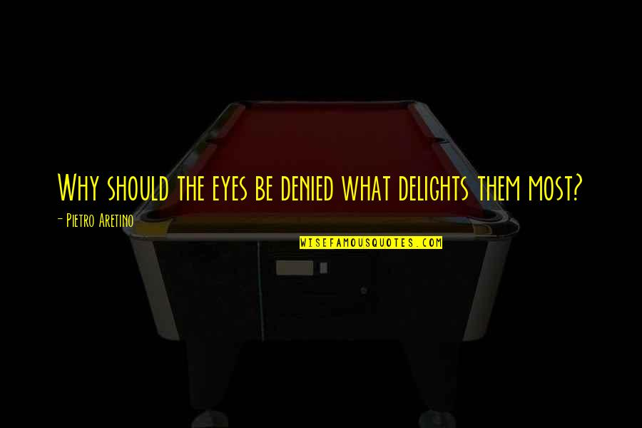 Aretino Quotes By Pietro Aretino: Why should the eyes be denied what delights