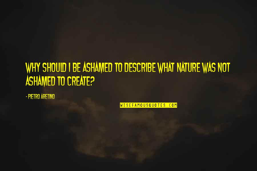 Aretino Quotes By Pietro Aretino: Why should I be ashamed to describe what