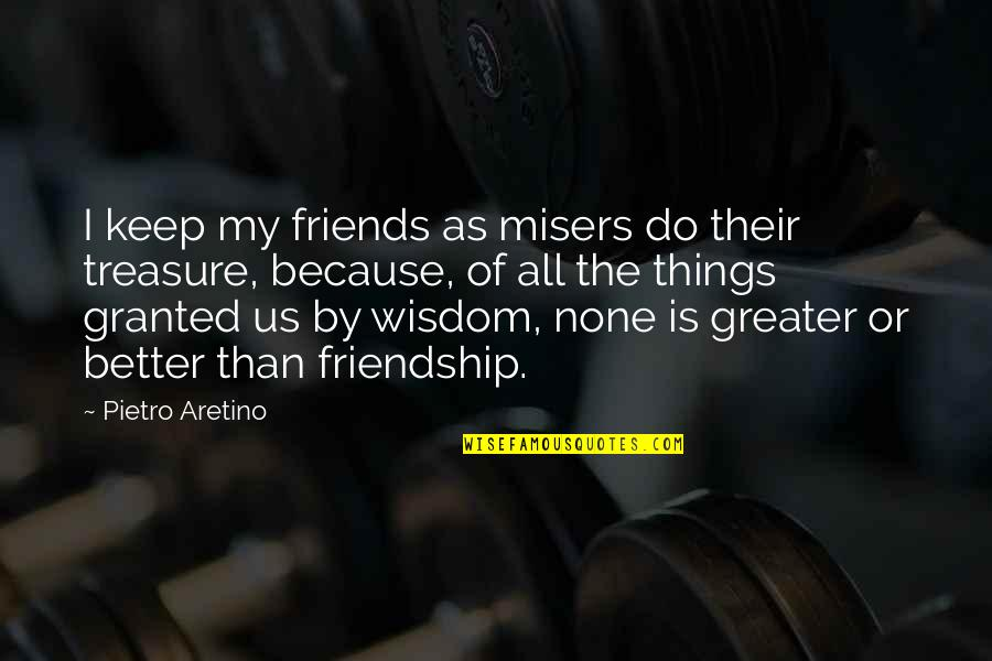 Aretino Quotes By Pietro Aretino: I keep my friends as misers do their