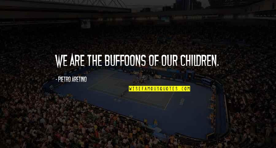 Aretino Quotes By Pietro Aretino: We are the buffoons of our children.