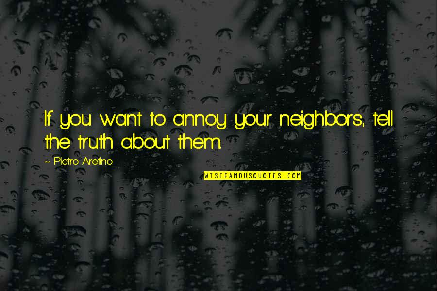 Aretino Quotes By Pietro Aretino: If you want to annoy your neighbors, tell