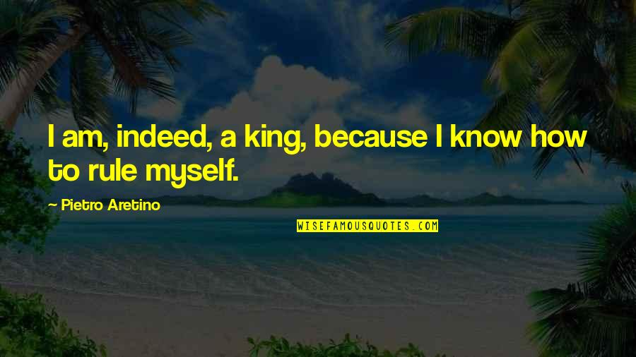 Aretino Quotes By Pietro Aretino: I am, indeed, a king, because I know